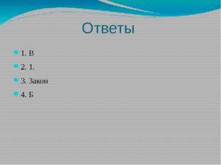 Ответы 1. В 2. 1. 3. Закон 4. Б