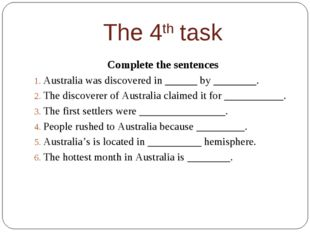 The 4th task Complete the sentences Australia was discovered in ______ by ___