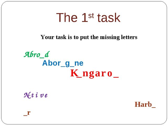 The 1st task Your task is to put the missing letters Abro_d Abor_g_ne K_ngaro...