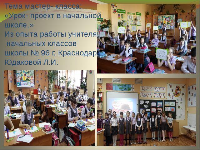 Тема мастер- класса: «Урок- проект в начальной школе.» Из опыта работы учител...