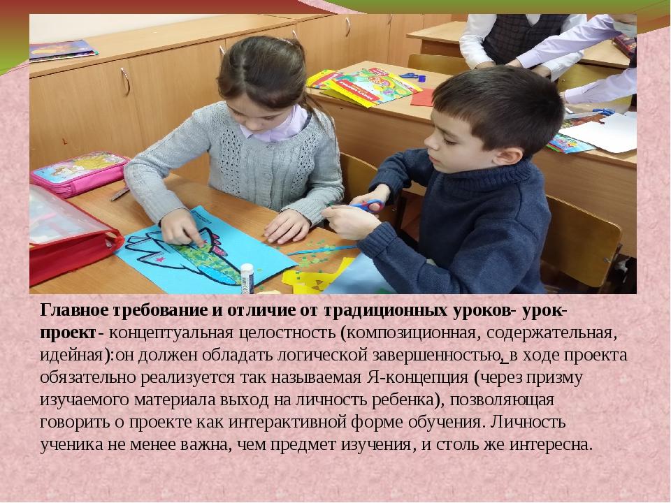 Главное требование и отличие от традиционных уроков- урок-проект- концептуал...