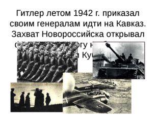 Гитлер летом 1942 г. приказал своим генералам идти на Кавказ. Захват Новорос