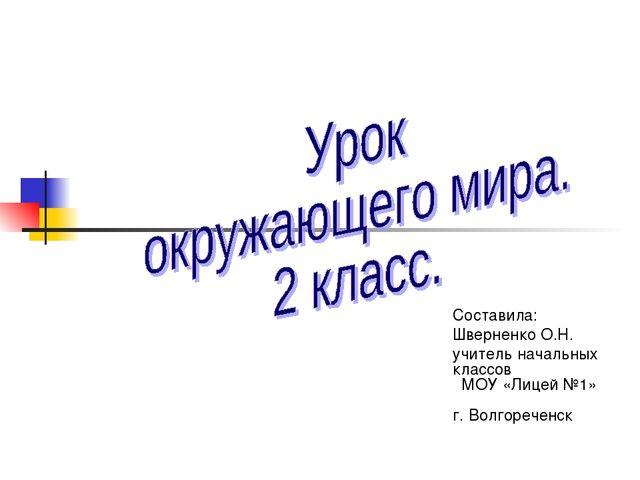 Составила: Шверненко О.Н. учитель начальных классов МОУ «Лицей №1» г. Волгоре...