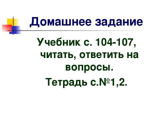 Домашнее задание Учебник с. 104-107, читать, ответить на вопросы. Тетрадь с.№...