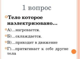 1 вопрос Тело которое наэлектризовано… А)…нагревается. Б)…охлаждается. В)…при