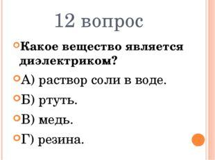 12 вопрос Какое вещество является диэлектриком? А) раствор соли в воде. Б) рт