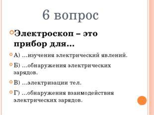 6 вопрос Электроскоп – это прибор для… А) …изучения электрический явлений. Б)