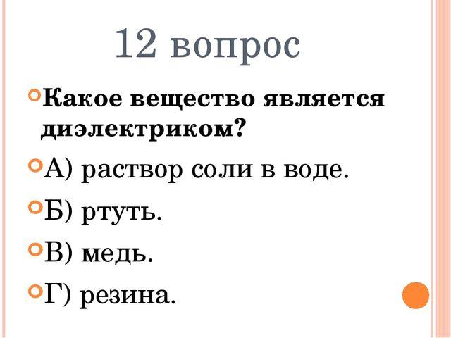 12 вопрос Какое вещество является диэлектриком? А) раствор соли в воде. Б) рт...