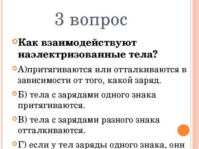 3 вопрос Как взаимодействуют наэлектризованные тела? А)притягиваются или отта...