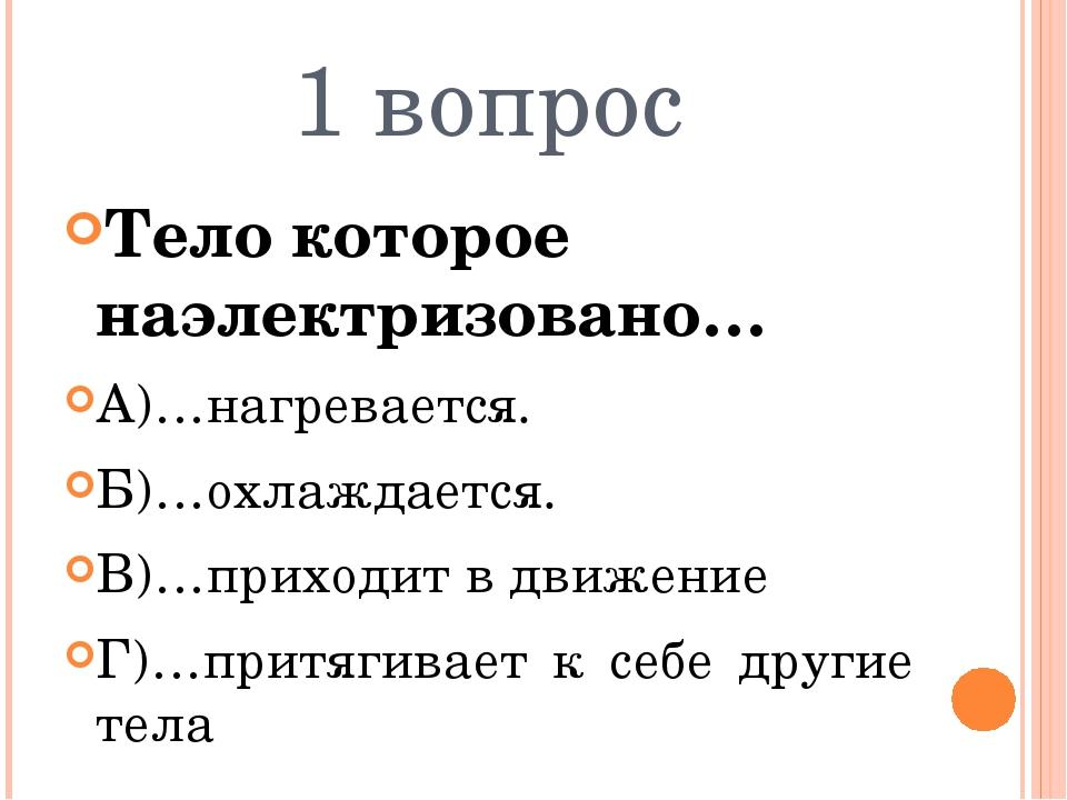 1 вопрос Тело которое наэлектризовано… А)…нагревается. Б)…охлаждается. В)…при...