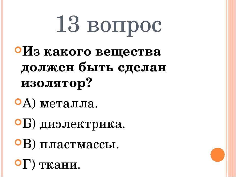 13 вопрос Из какого вещества должен быть сделан изолятор? А) металла. Б) диэл...