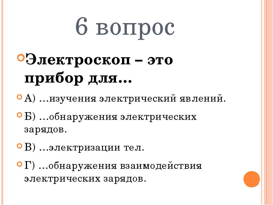 6 вопрос Электроскоп – это прибор для… А) …изучения электрический явлений. Б)...