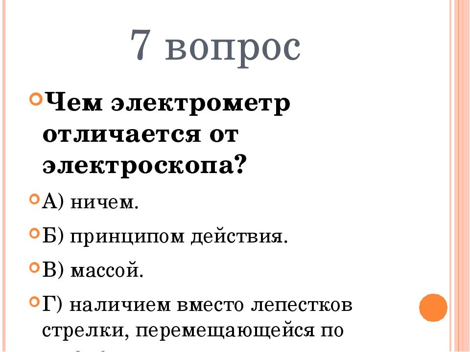 7 вопрос Чем электрометр отличается от электроскопа? А) ничем. Б) принципом д...