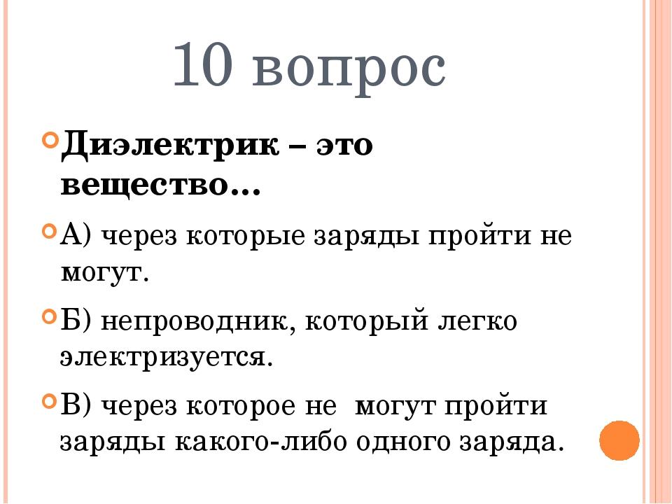 10 вопрос Диэлектрик – это вещество… А) через которые заряды пройти не могут....