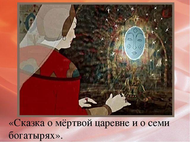 «Сказка о мёртвой царевне и о семи богатырях».