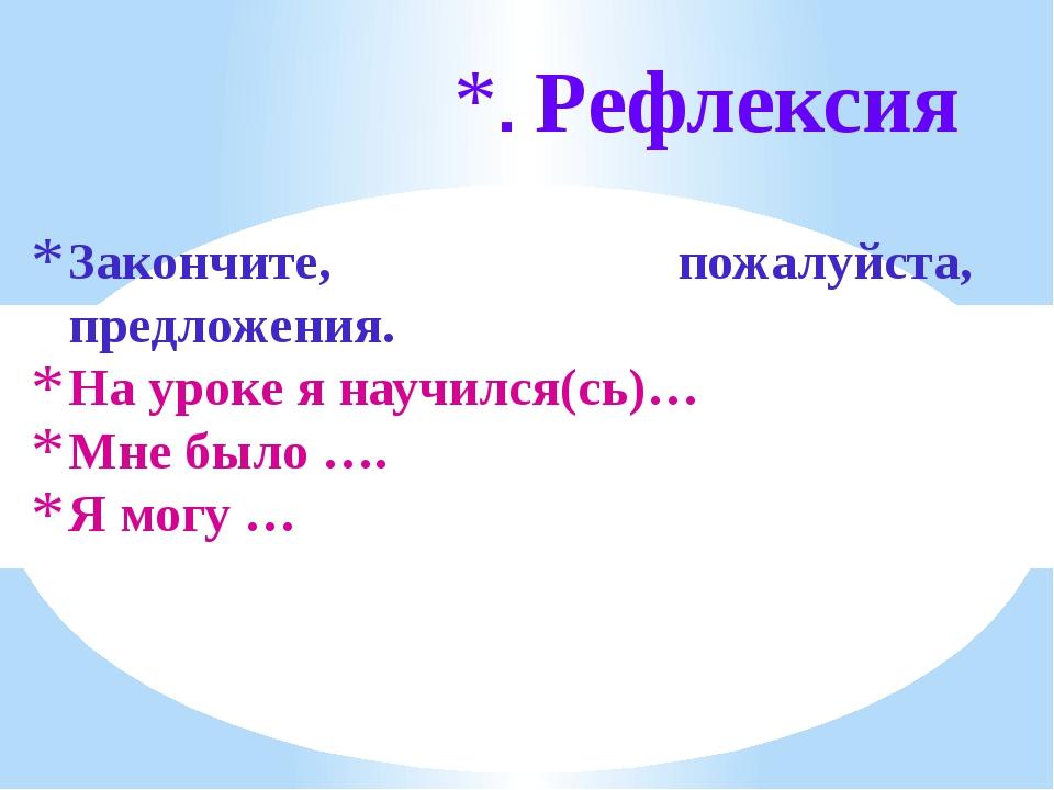 Закончите, пожалуйста, предложения. На уроке я научился(сь)… Мне было …. Я мо...