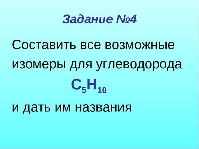 Задание №4 Составить все возможные изомеры для углеводорода С5Н10 и дать им н...