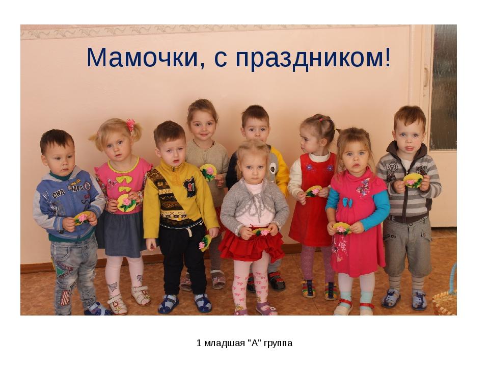 """1 младшая """"А"""" группа Мамочки, с праздником! 1 младшая """"А"""" группа"""