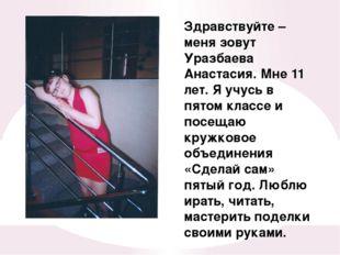 Здравствуйте – меня зовут Уразбаева Анастасия. Мне 11 лет. Я учусь в пятом кл