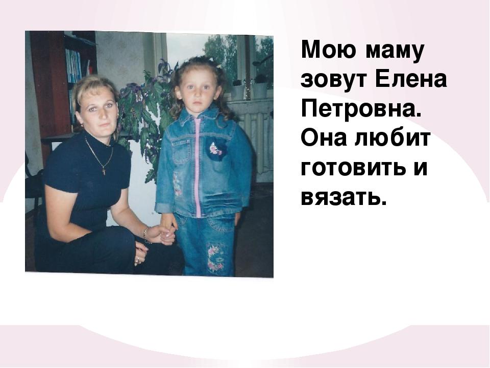 мой братишка Мою маму зовут Елена Петровна. Она любит готовить и вязать.