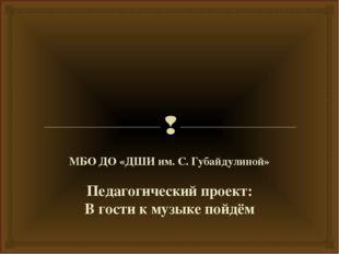 МБО ДО «ДШИ им. С. Губайдулиной» Педагогический проект: В гости к музыке пой