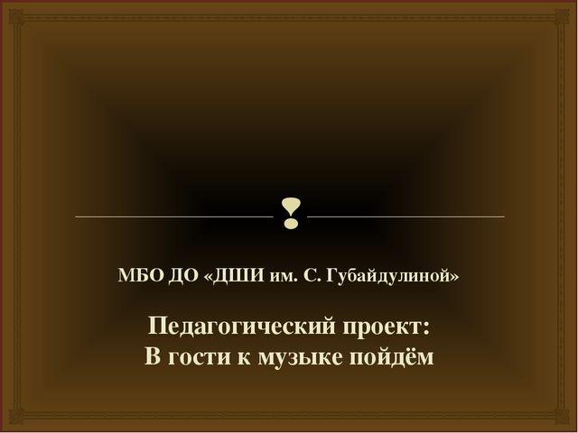 МБО ДО «ДШИ им. С. Губайдулиной» Педагогический проект: В гости к музыке пой...