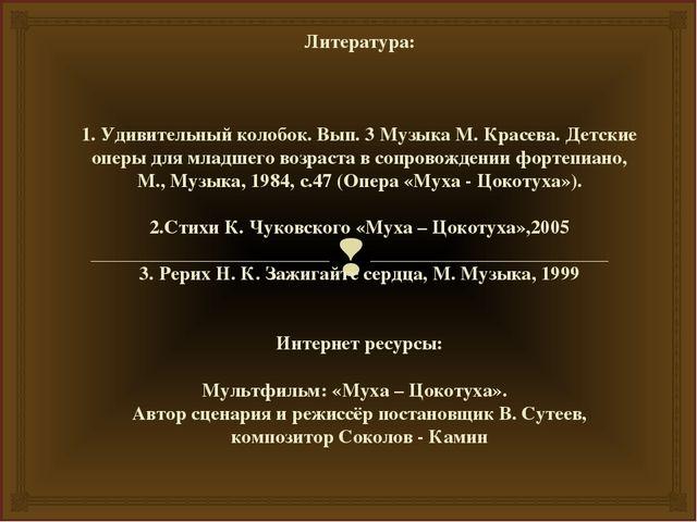 Литература: 1. Удивительный колобок. Вып. 3 Музыка М. Красева. Детские оперы...