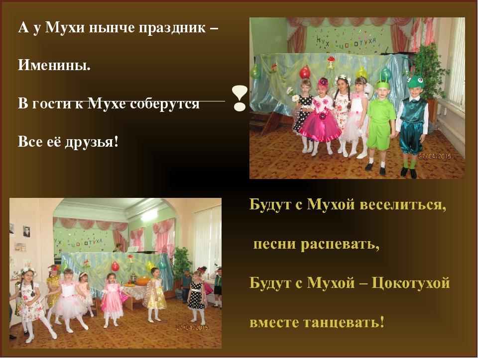 А у Мухи нынче праздник – Именины. В гости к Мухе соберутся Все её друзья! 