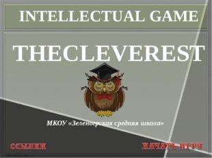 МКОУ «Зеленогрская средняя школа» THECLEVEREST INTELLECTUAL GAME
