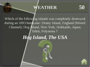 WEATHER 50 Hog Island, The USA Which of the following islands was completely