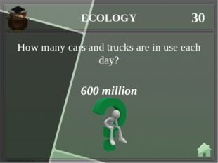 ECOLOGY 30 600 million How many cars and trucks are in use each day?
