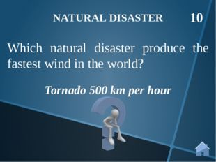 Tornado 500 km per hour NATURAL DISASTER 10 Which natural disaster produce th