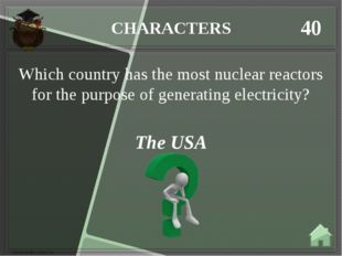 CHARACTERS 40 The USA Which country has the most nuclear reactors for the pur