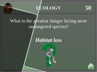 ECOLOGY 50 Habitat loss What is the greatest danger facing most endangered sp