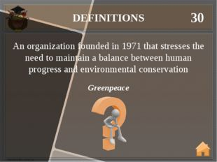 DEFINITIONS 30 Greenpeace An organization founded in 1971 that stresses the n