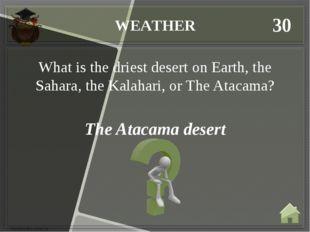 WEATHER 30 The Atacama desert What is the driest desert on Earth, the Sahara,