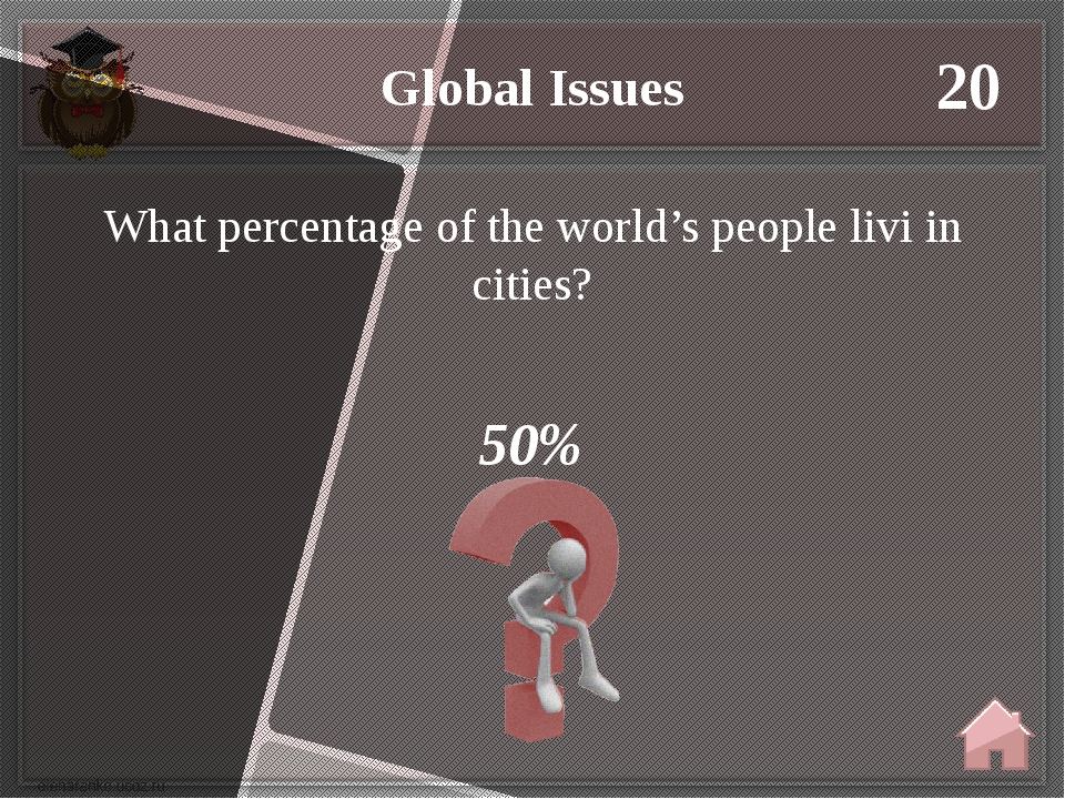 Global Issues 20 50% What percentage of the world's people livi in cities?