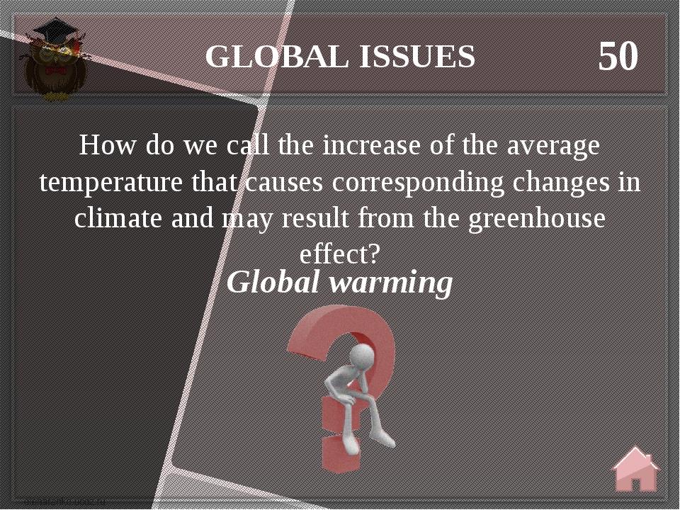 GLOBAL ISSUES 50 Global warming How do we call the increase of the average te...
