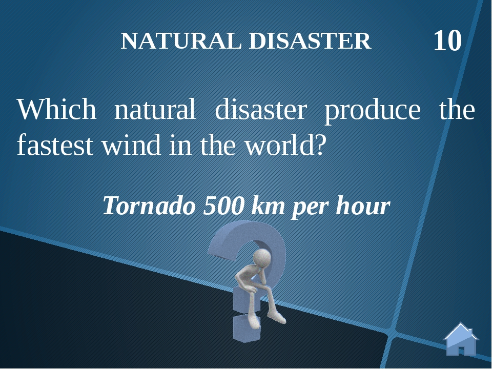 Tornado 500 km per hour NATURAL DISASTER 10 Which natural disaster produce th...