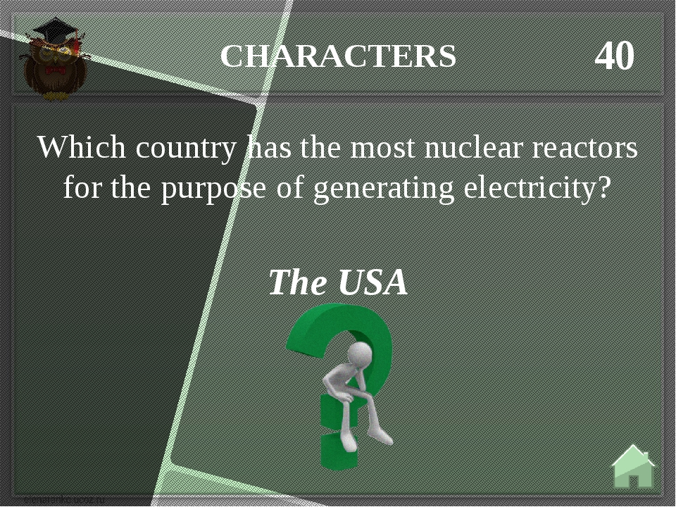 CHARACTERS 40 The USA Which country has the most nuclear reactors for the pur...