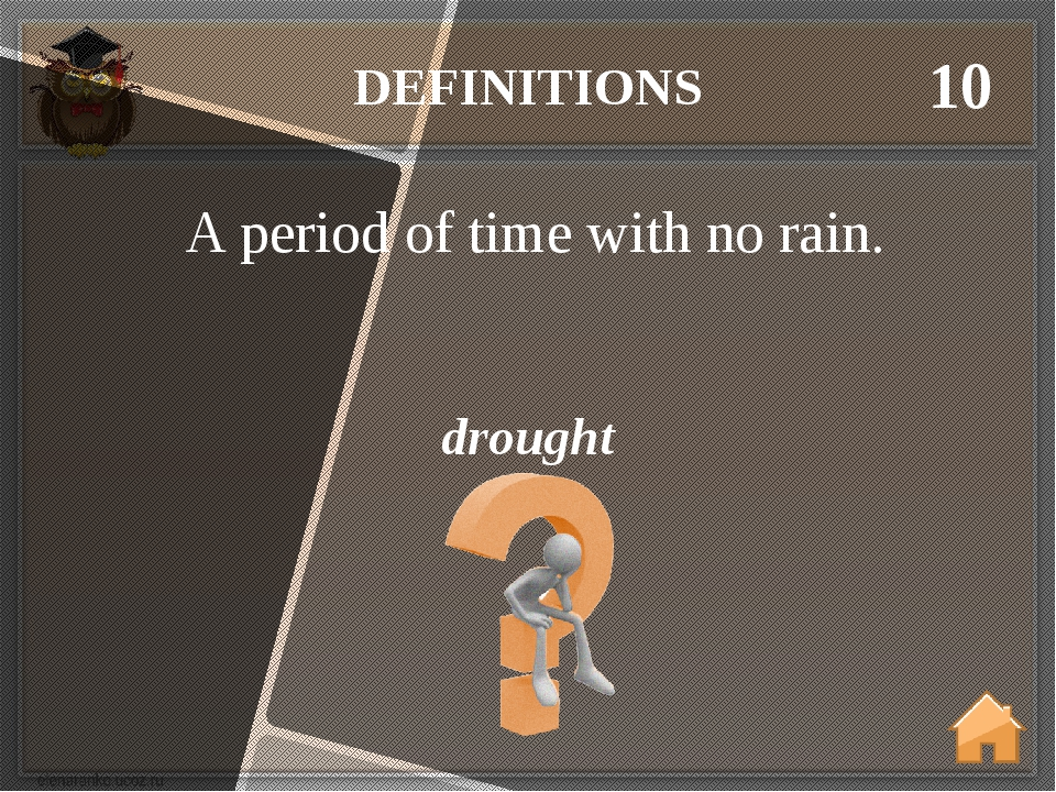 DEFINITIONS 10 drought A period of time with no rain.