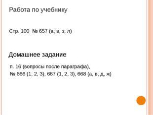 Работа по учебнику Стр. 100 № 657 (а, в, з, л) Домашнее задание п. 16 (вопрос