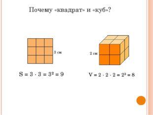 Почему «квадрат» и «куб»? S = 3 ∙ 3 = 3² = 9 V = 2 ∙ 2 ∙ 2 = 2³ = 8 3 см 2 см
