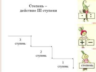 Степень – действие III ступени степень 2 ступень 1 ступень 3 ступень