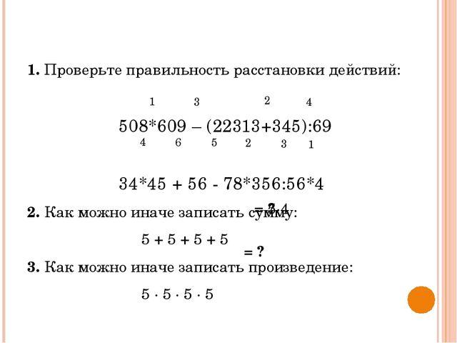 1. Проверьте правильность расстановки действий: 508*609 – (22313+345):69...