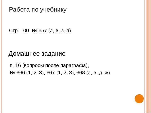 Работа по учебнику Стр. 100 № 657 (а, в, з, л) Домашнее задание п. 16 (вопрос...