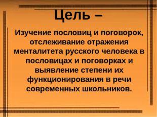 Цель – Изучение пословиц и поговорок, отслеживание отражения менталитета русс