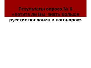 Результаты опроса № 6 «Хотите ли Вы знать больше русских пословиц и поговорок»