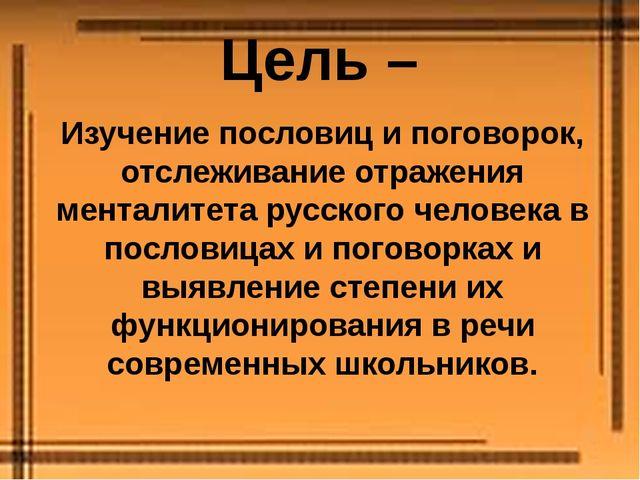 Цель – Изучение пословиц и поговорок, отслеживание отражения менталитета русс...