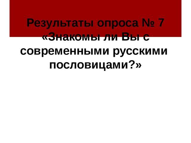 Результаты опроса № 7 «Знакомы ли Вы с современными русскими пословицами?»